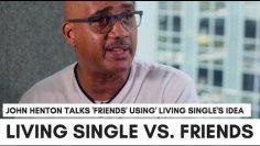 Friends Stole Living Singles Idea?: I Was Mad – John Overton Hentons Reaction